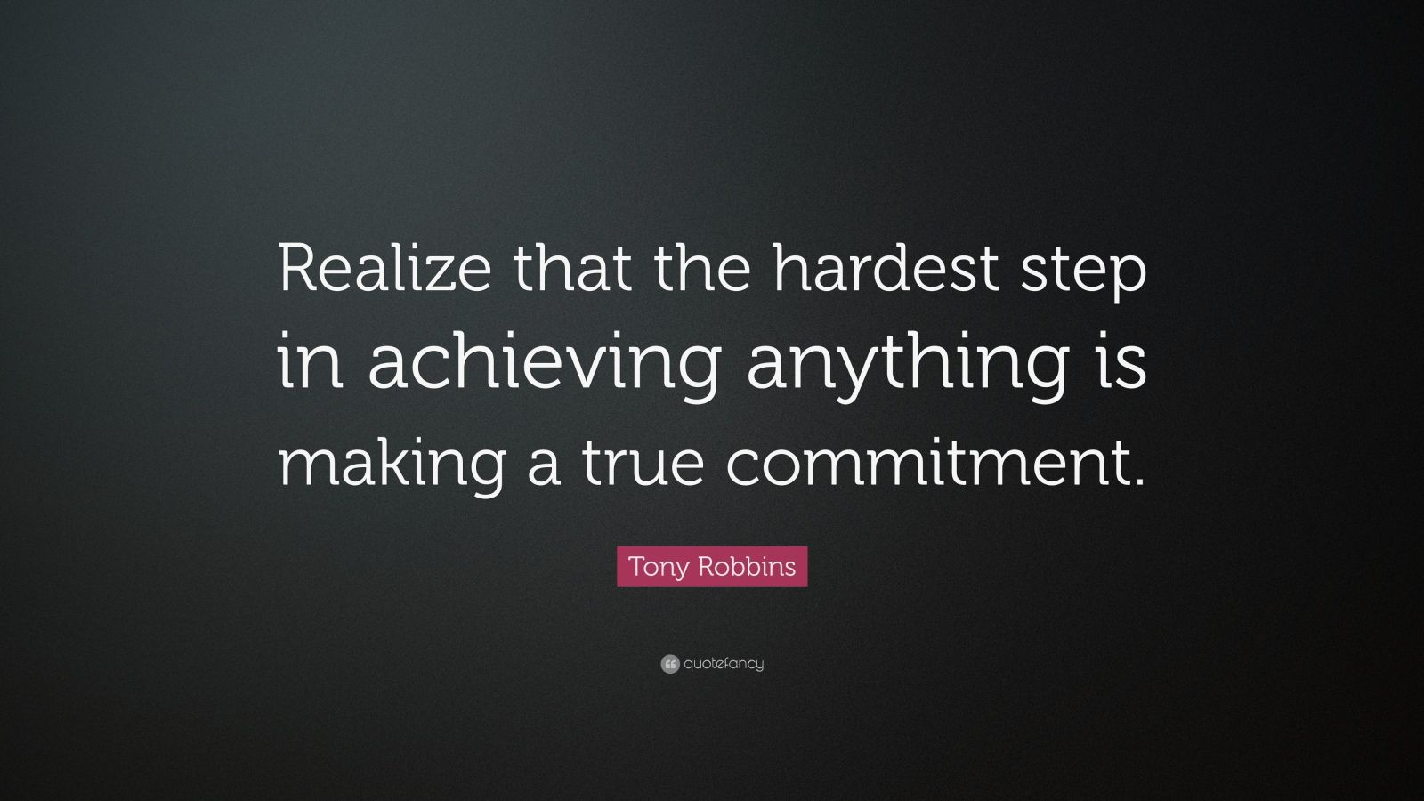 "Tony Robbins Quote: ""Realize that the hardest step in achieving anything is making a true commitment."""