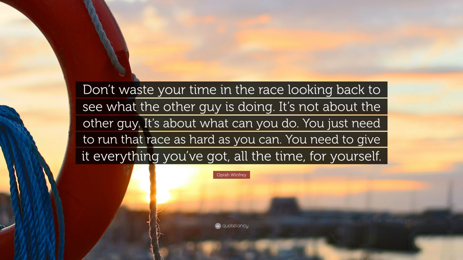 """Oprah Winfrey Quote: """"Don't waste your time in the race looking back to see what the other guy is doing. It's not about the other guy. It's about what can you do. You just need to run that race as hard as you can. You need to give it everything you've got, all the time, for yourself."""""""