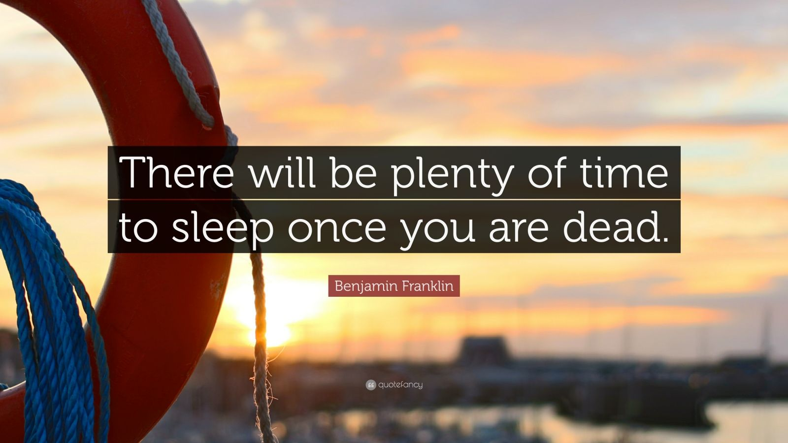 "Benjamin Franklin Quote: ""There will be plenty of time to sleep once you are dead."""