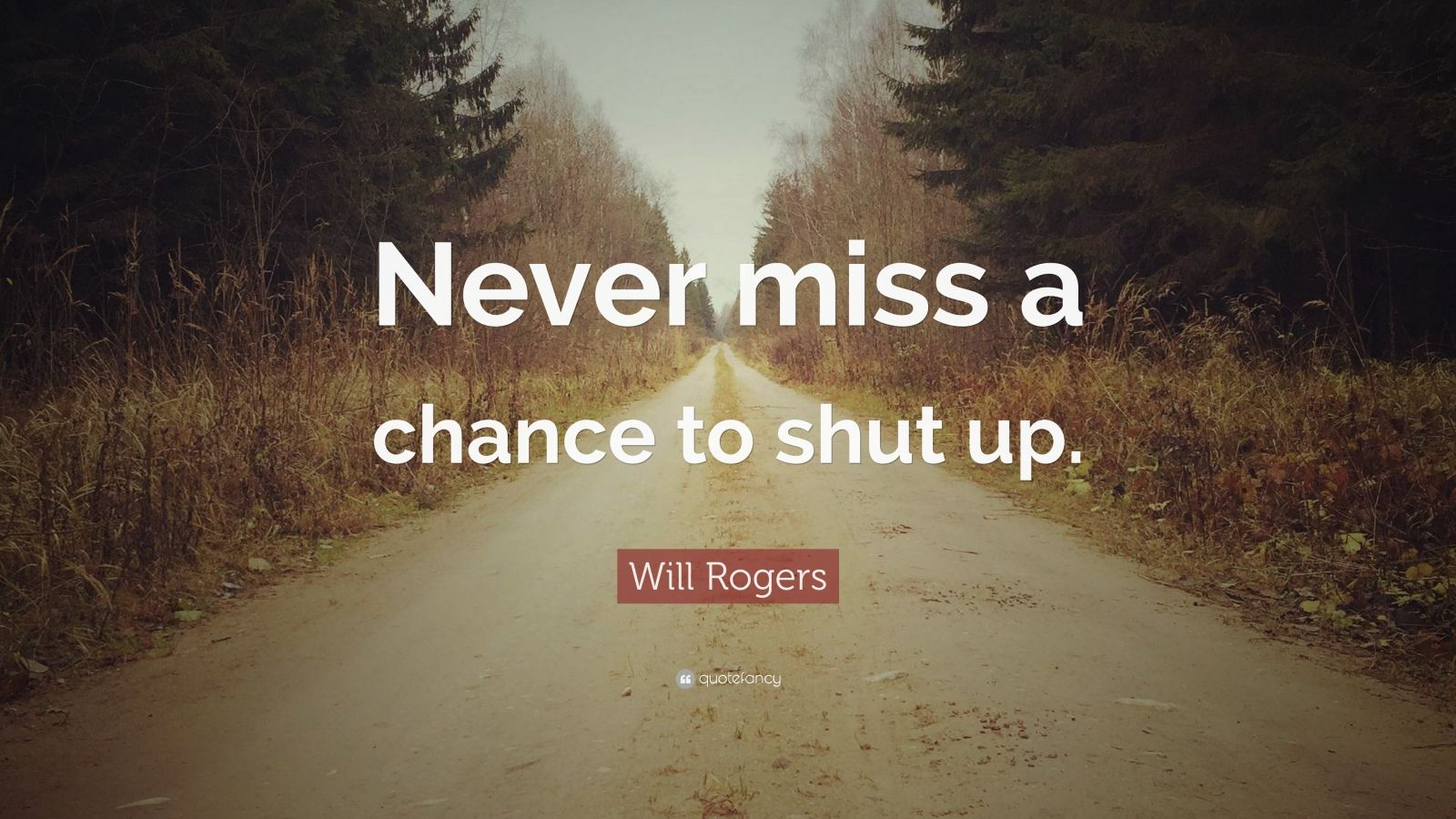 "Will Rogers Quote: ""Never miss a chance to shut up."""