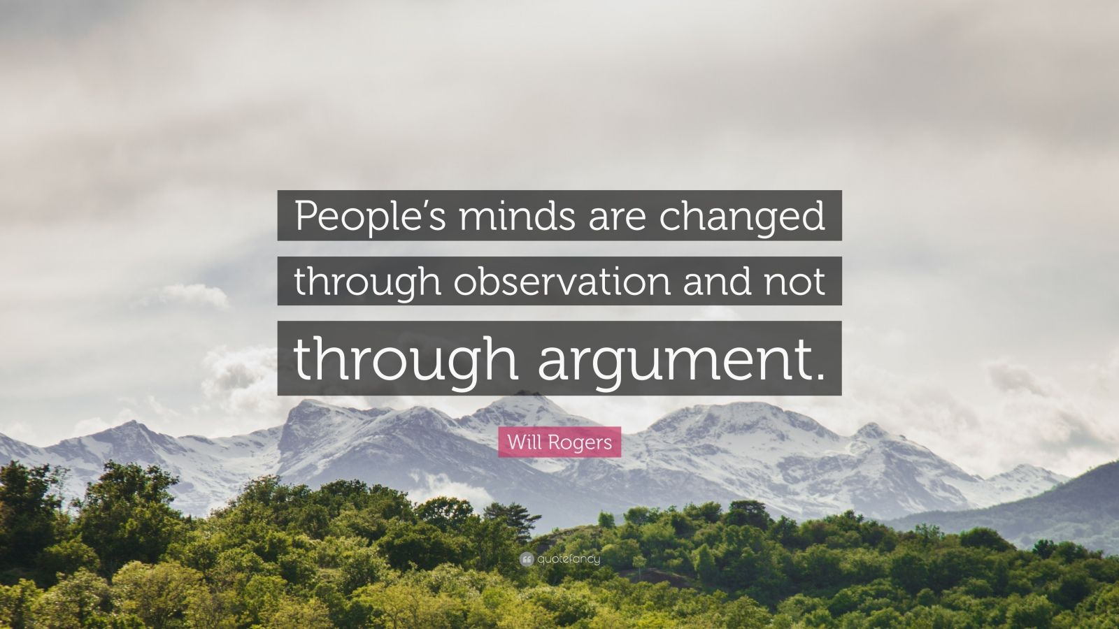 "Will Rogers Quote: ""People's minds are changed through observation and not through argument."""