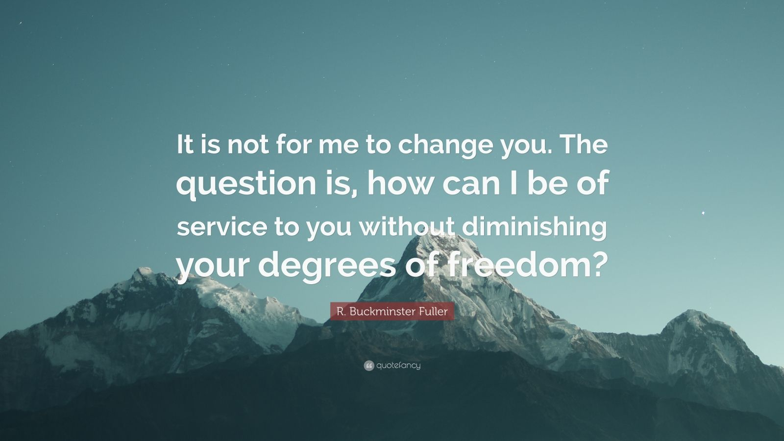 "R. Buckminster Fuller Quote: ""It is not for me to change you. The question is, how can I be of service to you without diminishing your degrees of freedom?"""