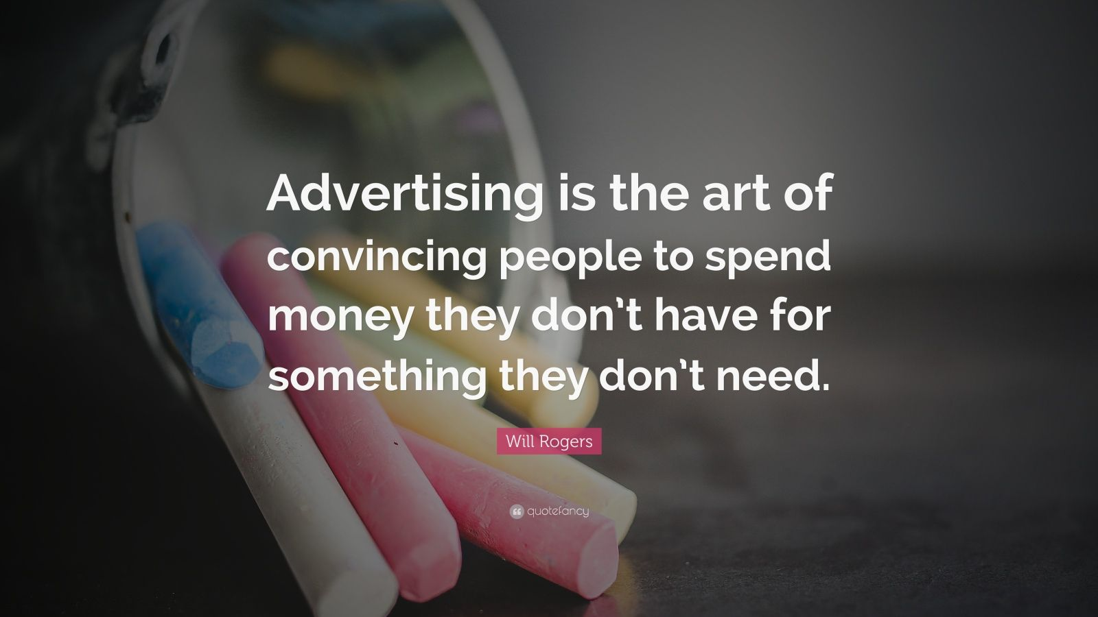 "Will Rogers Quote: ""Advertising is the art of convincing people to spend money they don't have for something they don't need."""