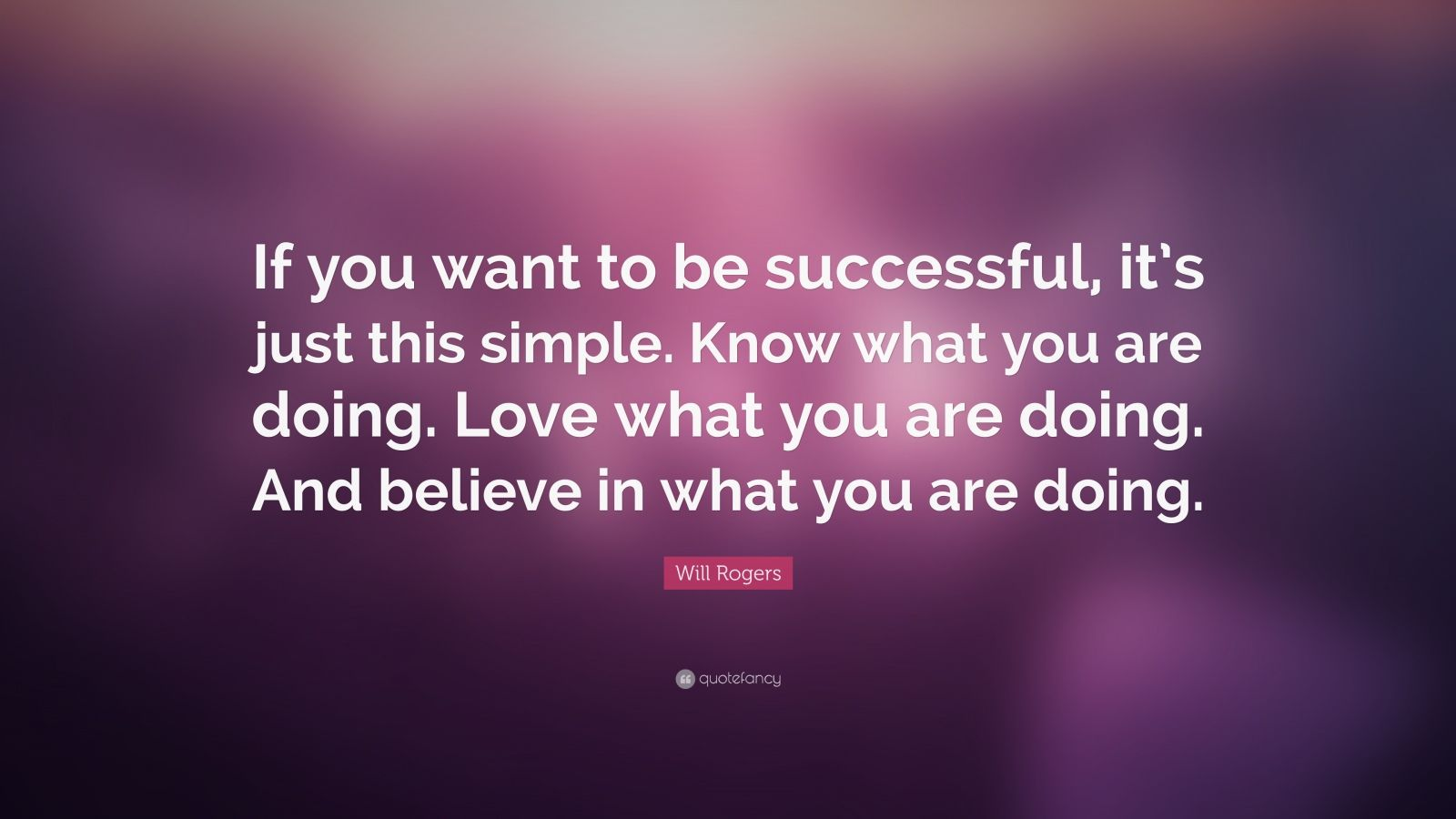 """Will Rogers Quote: """"If you want to be successful, it's just this simple. Know what you are doing. Love what you are doing. And believe in what you are doing."""""""