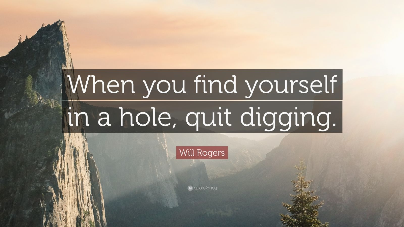 """Will Rogers Quote: """"When you find yourself in a hole, quit digging."""""""