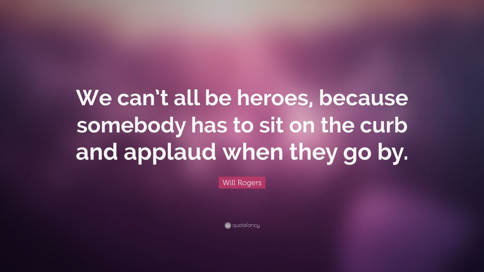 "Will Rogers Quote: ""We can't all be heroes, because somebody has to sit on the curb and applaud when they go by."""