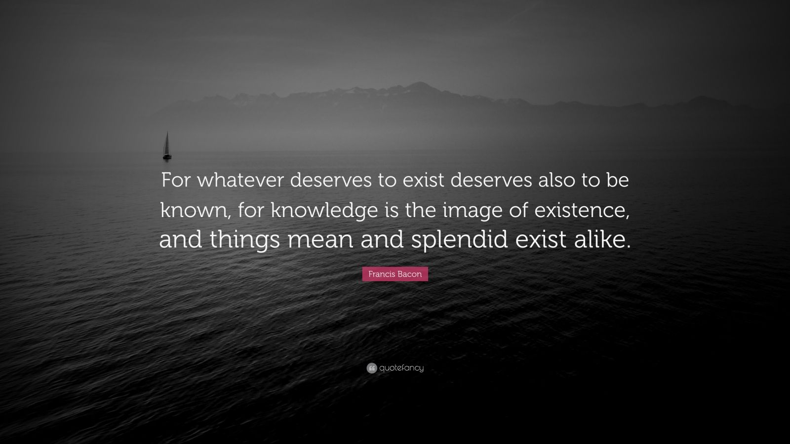 "Francis Bacon Quote: ""For whatever deserves to exist deserves also to be known, for knowledge is the image of existence, and things mean and splendid exist alike."""