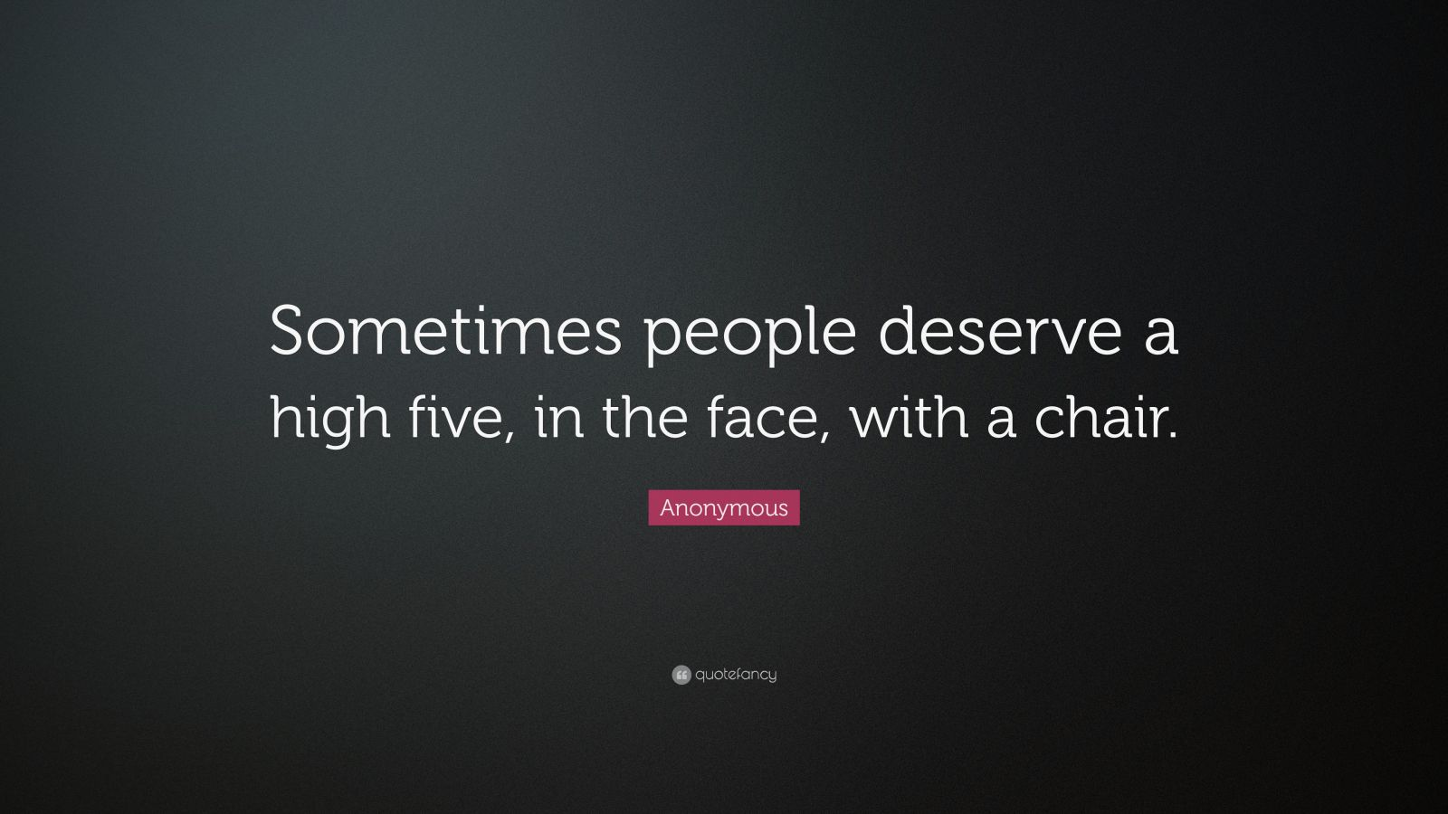 """Anonymous Quote: """"Sometimes people deserve a high five, in the face, with a chair."""""""