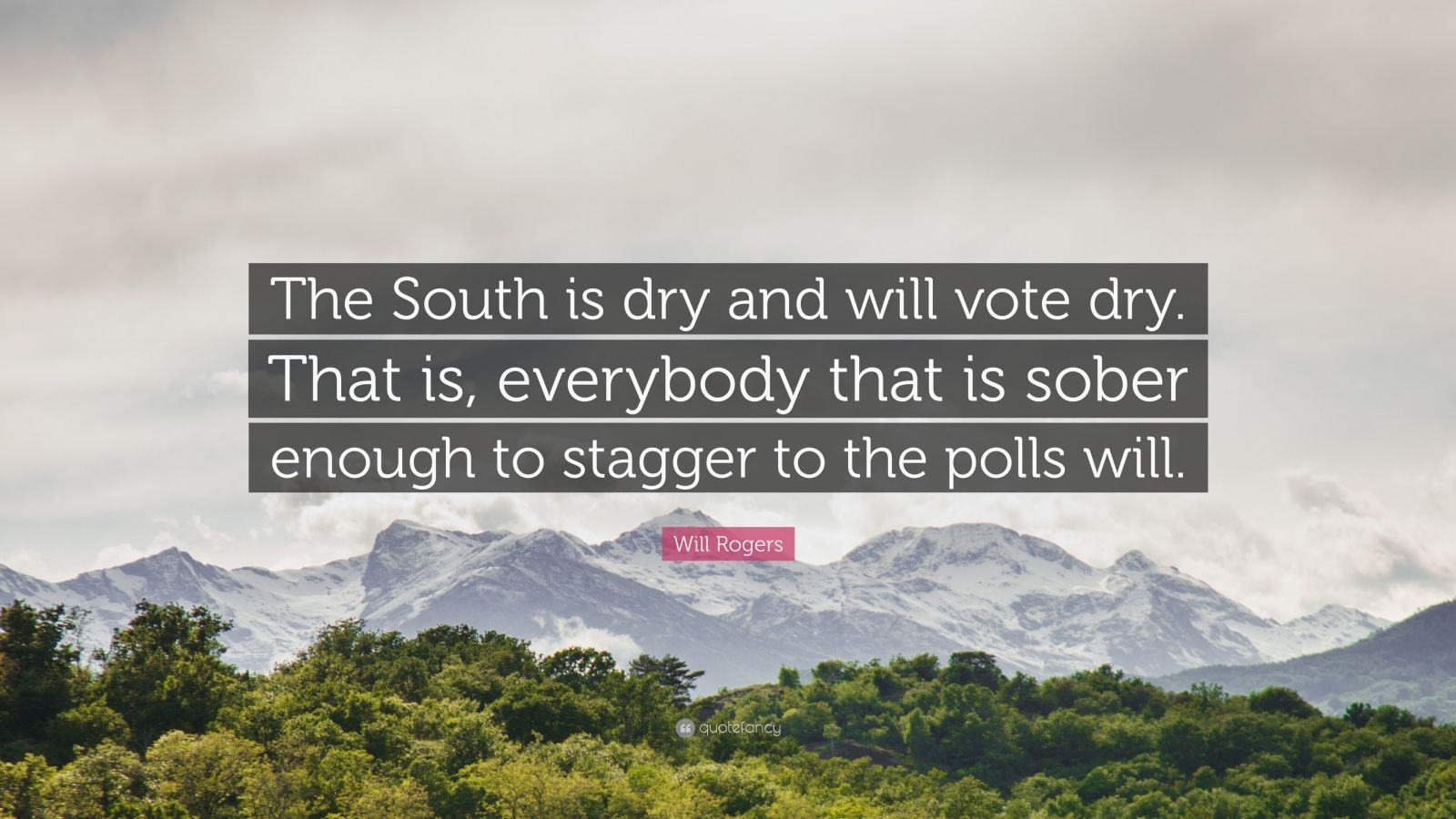 """Will Rogers Quote: """"The South is dry and will vote dry. That is, everybody that is sober enough to stagger to the polls will."""""""