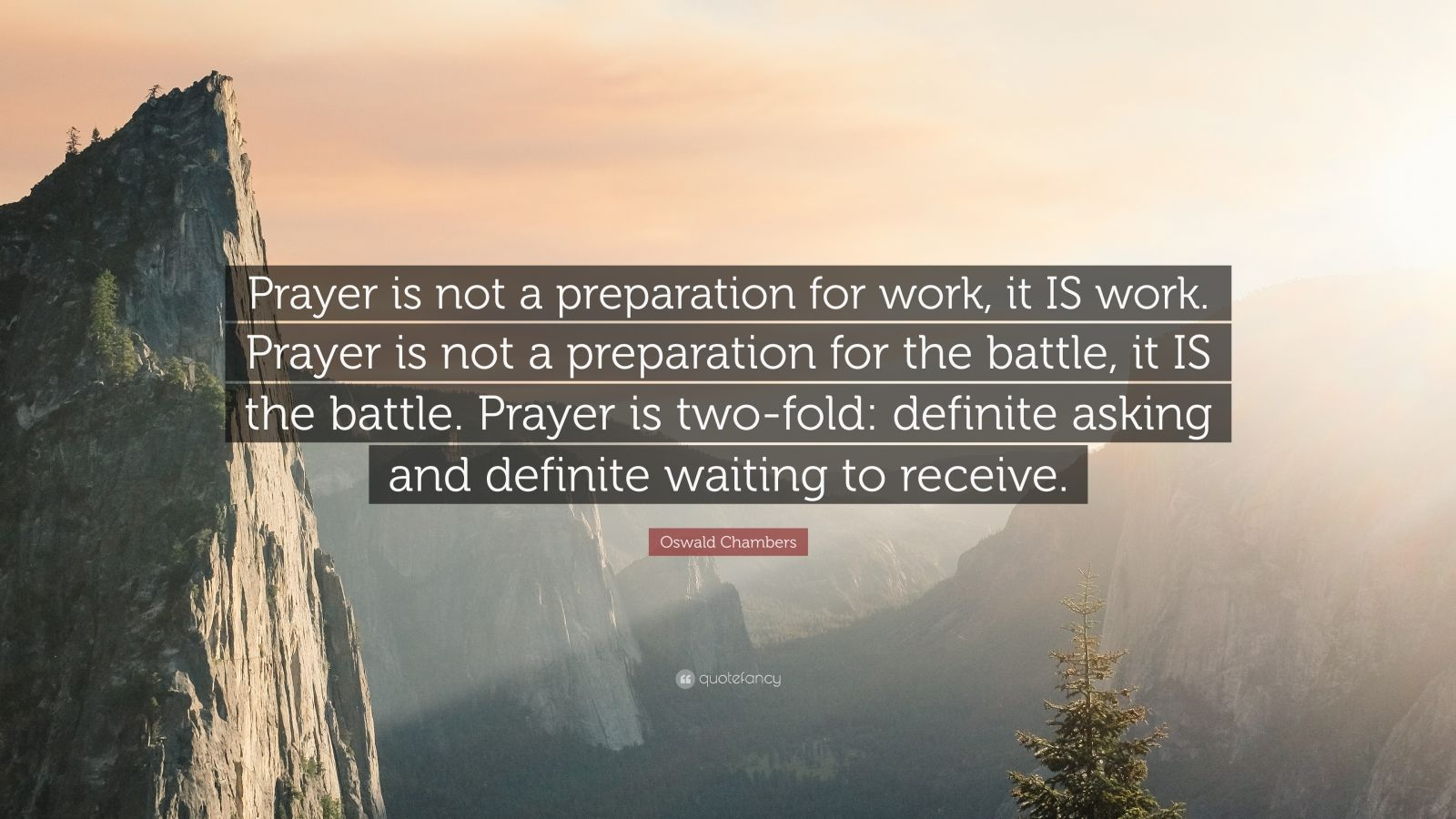 """Oswald Chambers Quote: """"Prayer is not a preparation for work, it IS work. Prayer is not a preparation for the battle, it IS the battle. Prayer is two-fold: definite asking and definite waiting to receive."""""""