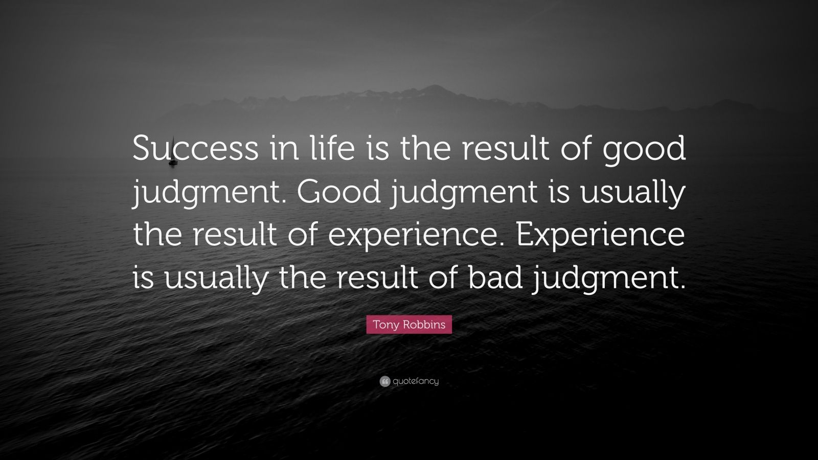"""Tony Robbins Quote: """"Success in life is the result of good judgment. Good judgment is usually the result of experience. Experience is usually the result of bad judgment."""""""