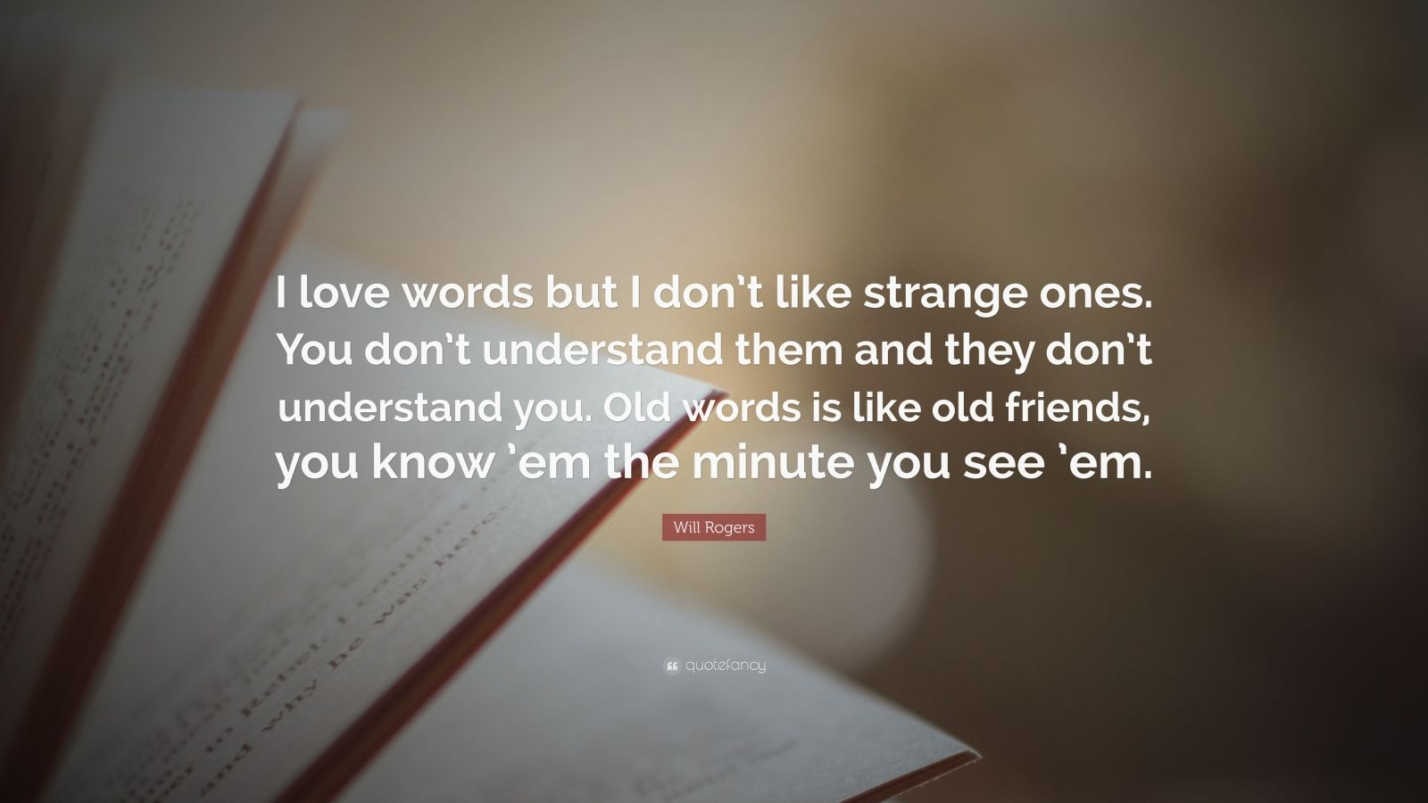 """Will Rogers Quote: """"I love words but I don't like strange ones. You don't understand them and they don't understand you. Old words is like old friends, you know 'em the minute you see 'em."""""""