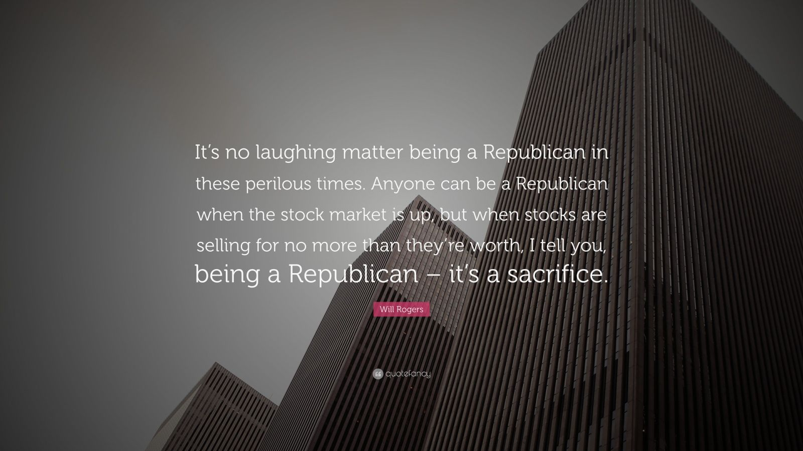 """Will Rogers Quote: """"It's no laughing matter being a Republican in these perilous times. Anyone can be a Republican when the stock market is up, but when stocks are selling for no more than they're worth, I tell you, being a Republican – it's a sacrifice."""""""