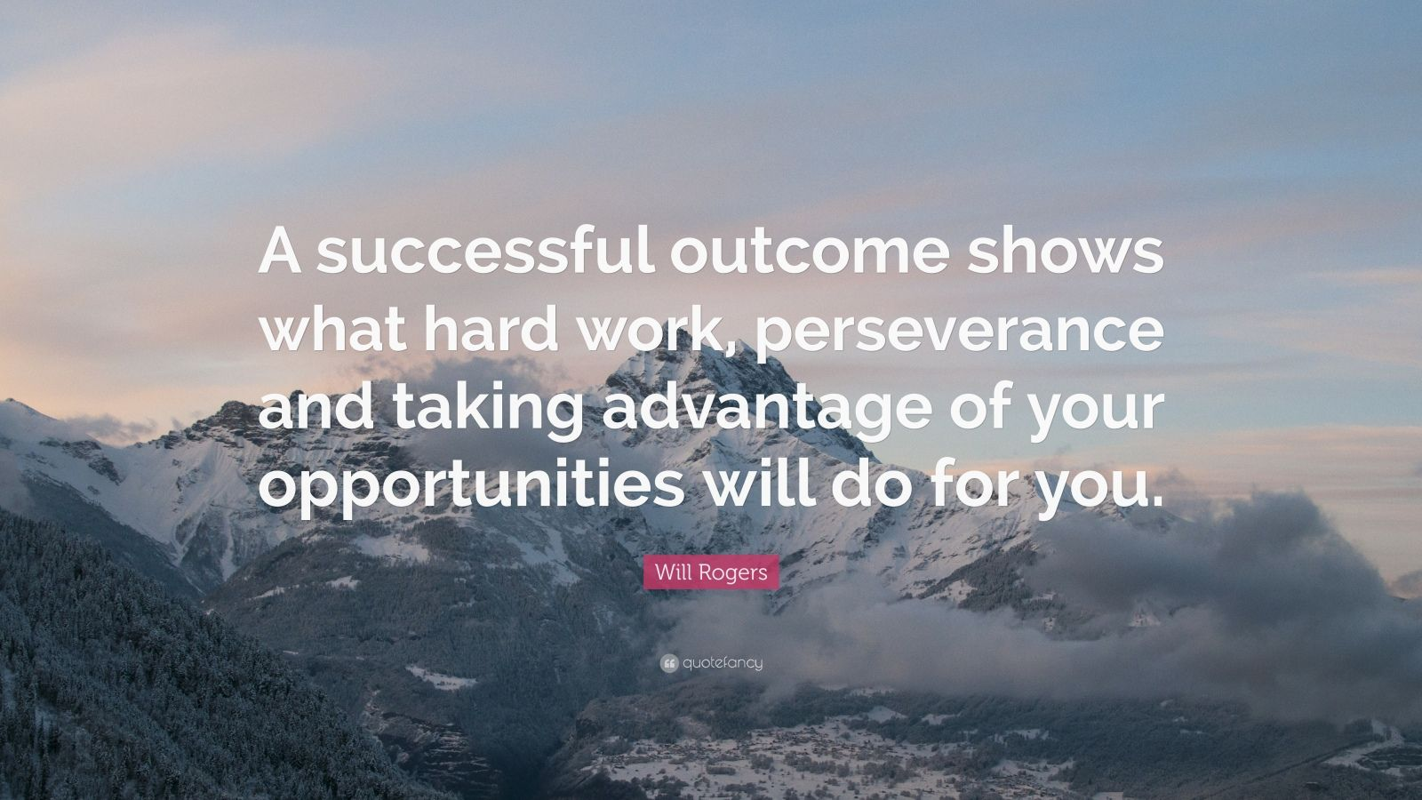 "Will Rogers Quote: ""A successful outcome shows what hard work, perseverance and taking advantage of your opportunities will do for you."""