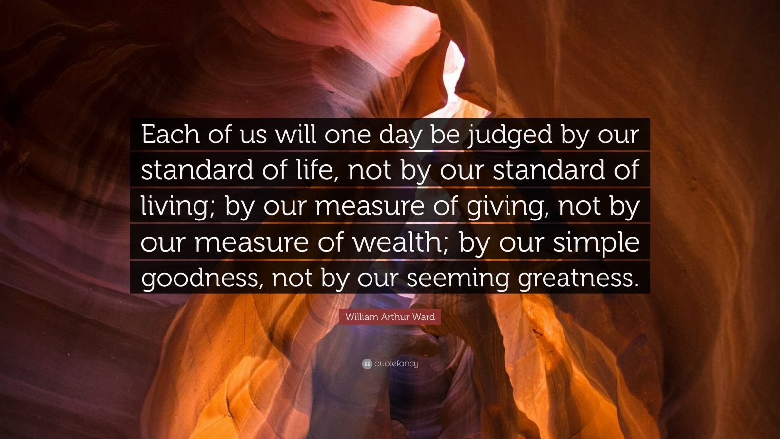 "William Arthur Ward Quote: ""Each of us will one day be judged by our standard of life, not by our standard of living; by our measure of giving, not by our measure of wealth; by our simple goodness, not by our seeming greatness."""