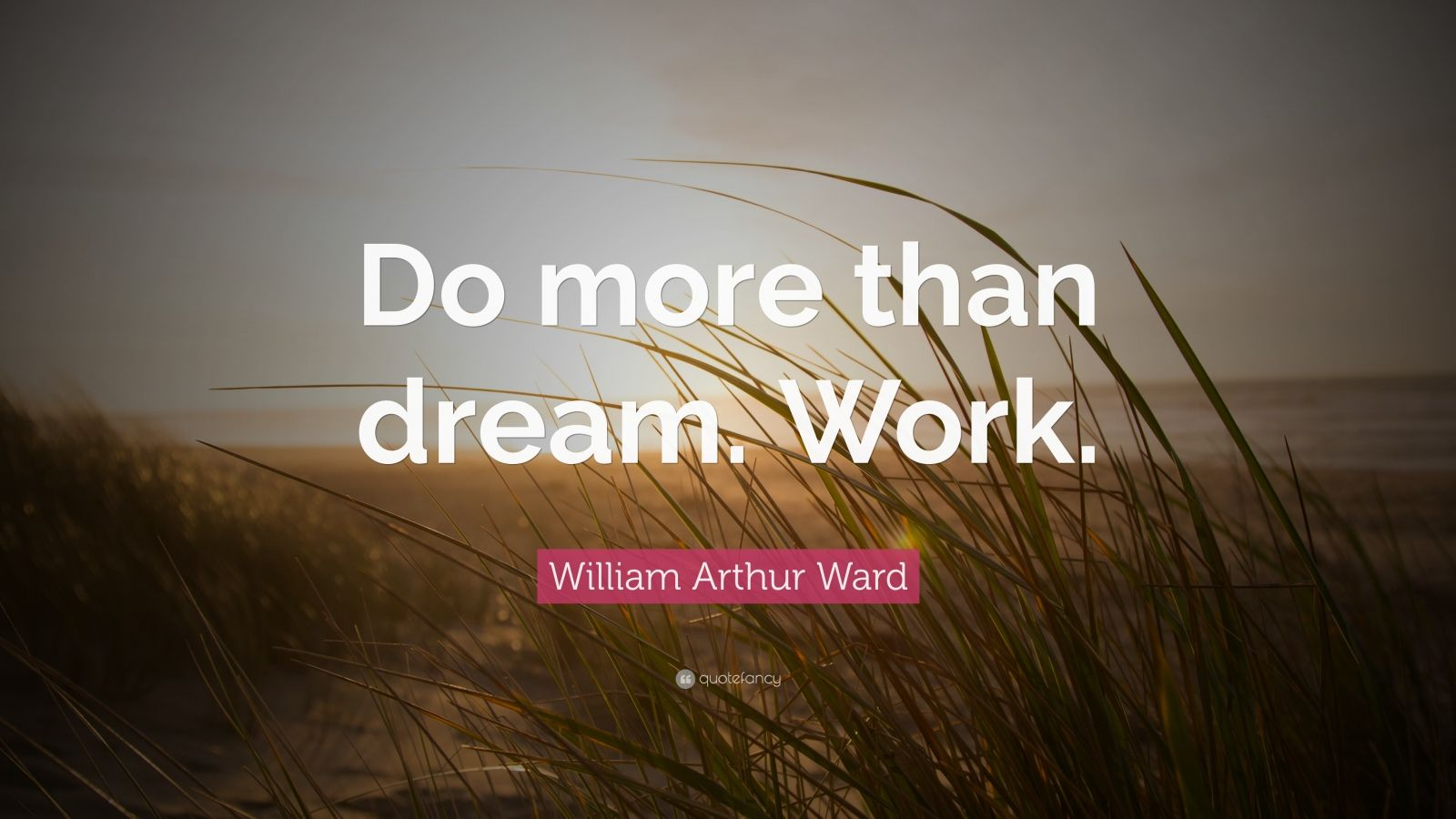 "William Arthur Ward Quote: ""Do more than dream. Work."""