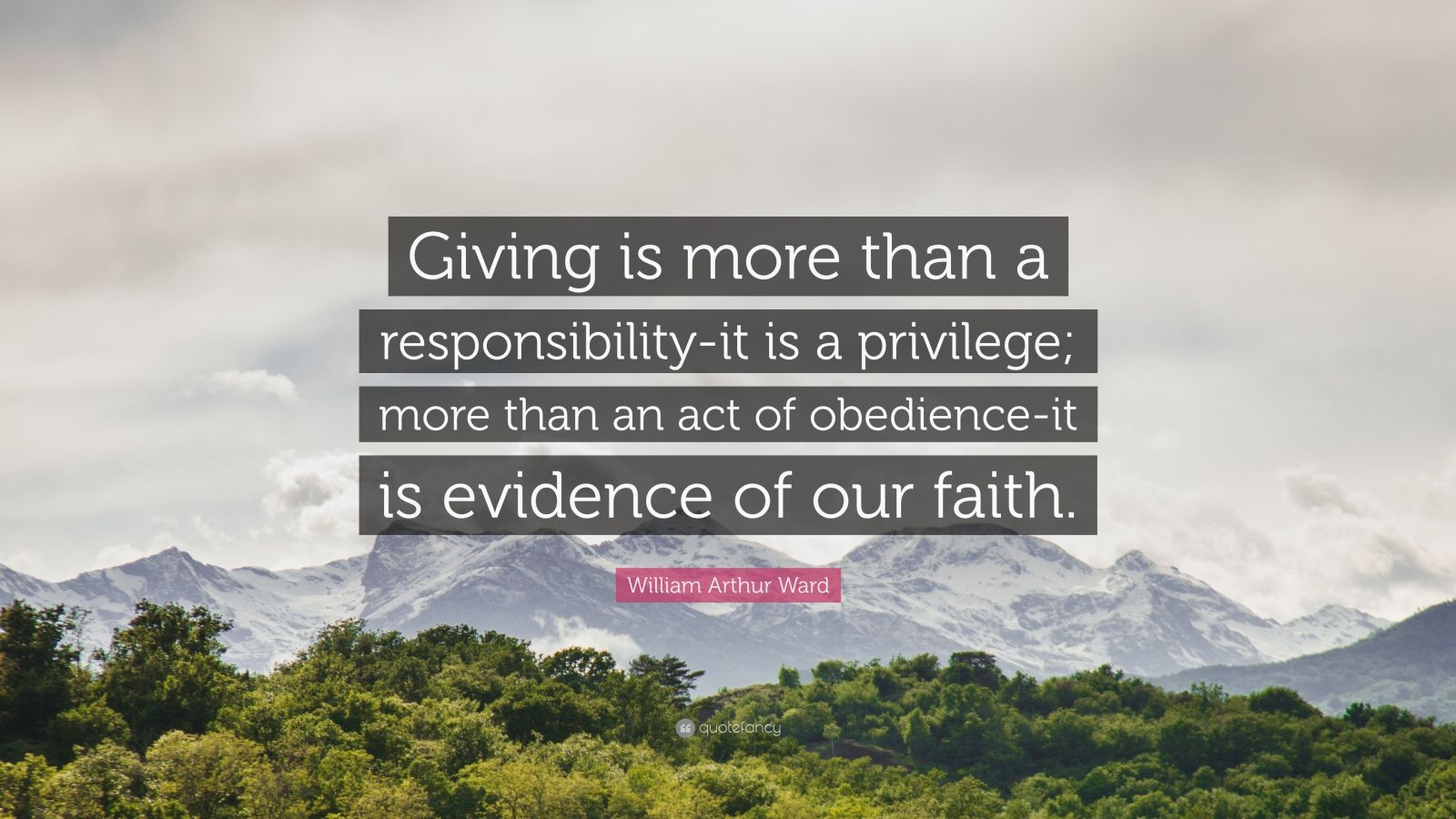 """William Arthur Ward Quote: """"Giving is more than a responsibility-it is a privilege; more than an act of obedience-it is evidence of our faith."""""""