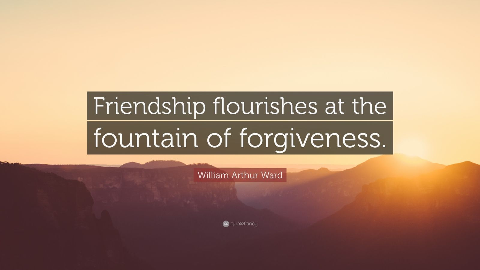 """William Arthur Ward Quote: """"Friendship flourishes at the fountain of forgiveness."""""""