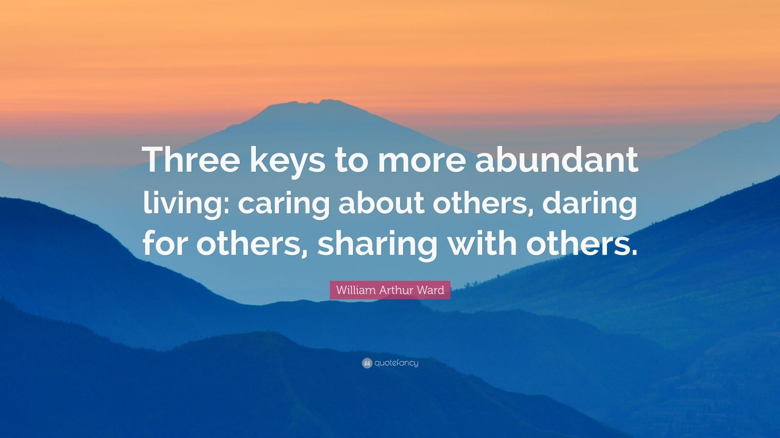 "William Arthur Ward Quote: ""Three keys to more abundant living: caring about others, daring for others, sharing with others."""