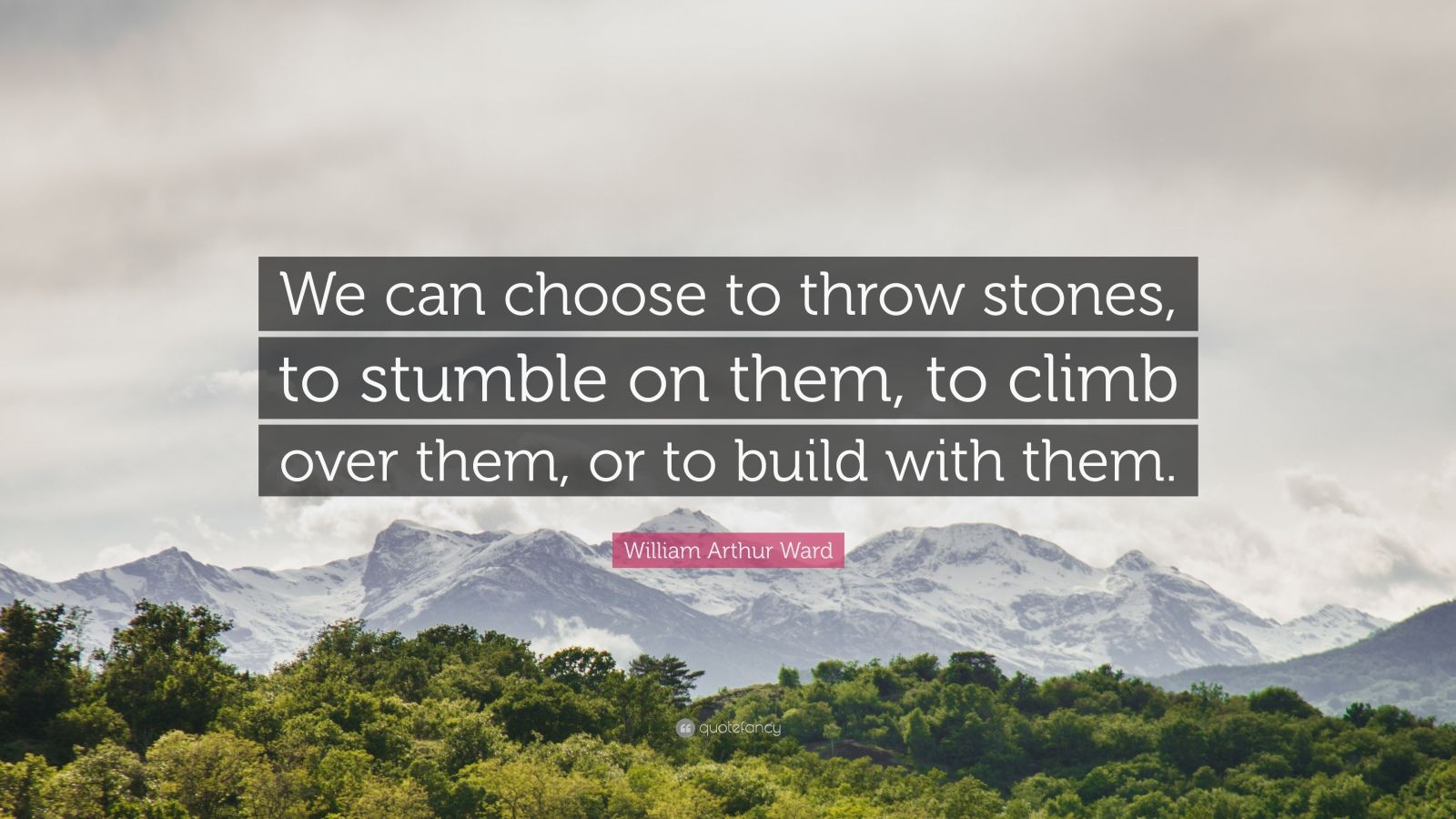 "William Arthur Ward Quote: ""We can choose to throw stones, to stumble on them, to climb over them, or to build with them."""