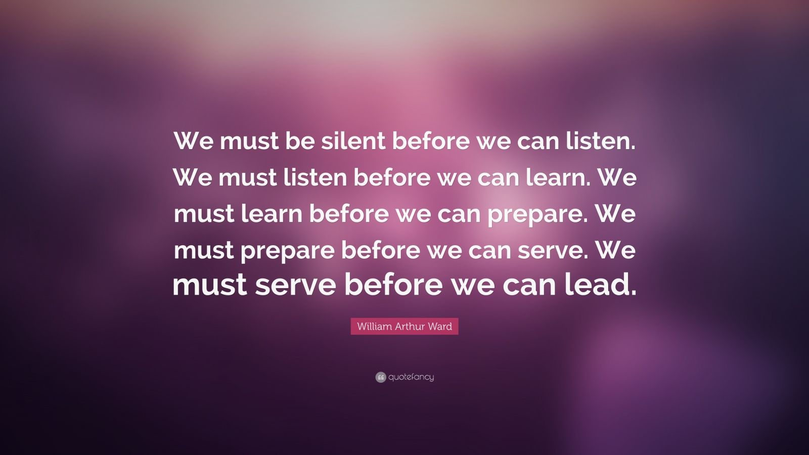 "William Arthur Ward Quote: ""We must be silent before we can listen. We must listen before we can learn. We must learn before we can prepare. We must prepare before we can serve. We must serve before we can lead."""