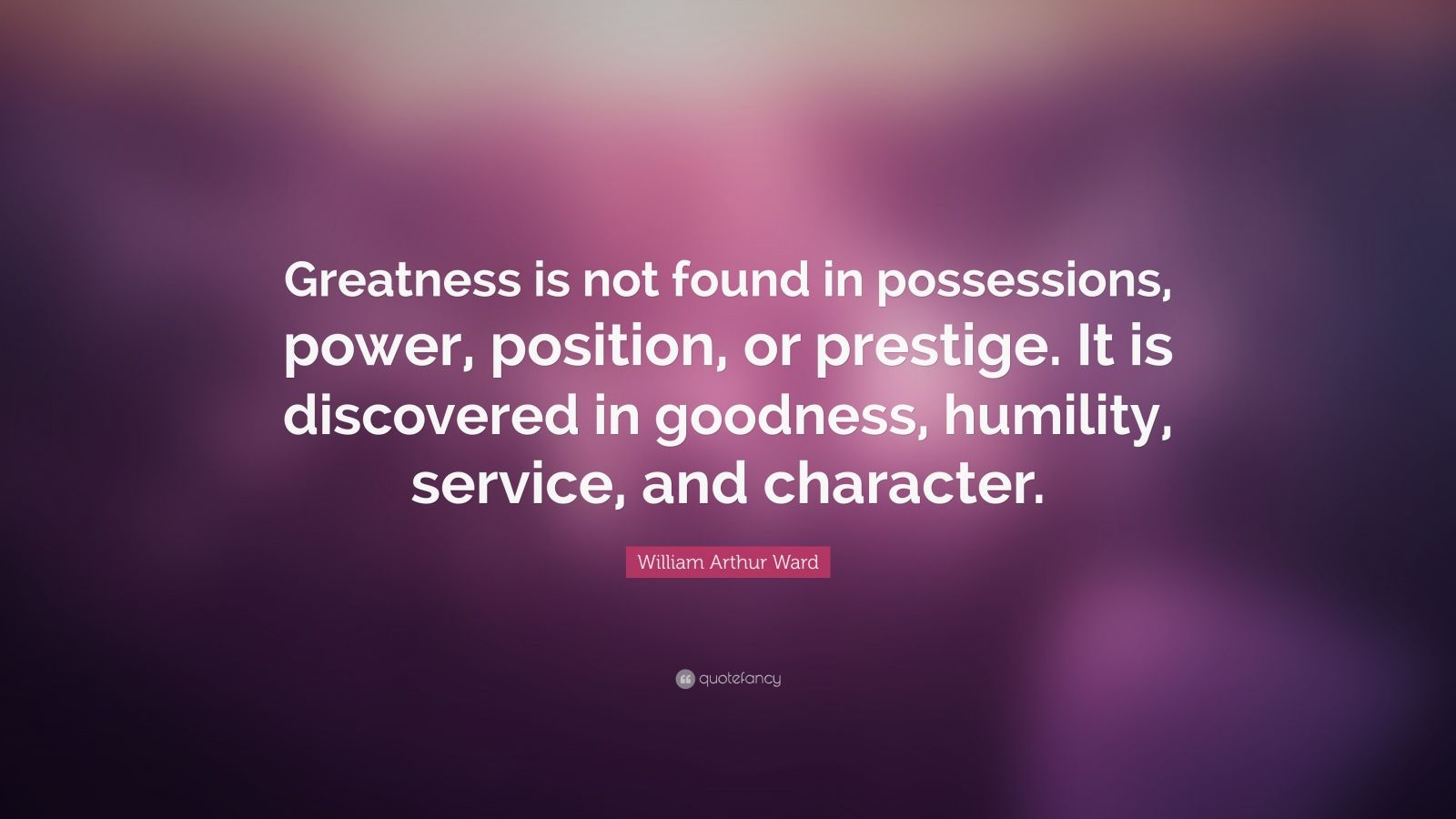 """William Arthur Ward Quote: """"Greatness is not found in possessions, power, position, or prestige. It is discovered in goodness, humility, service, and character."""""""