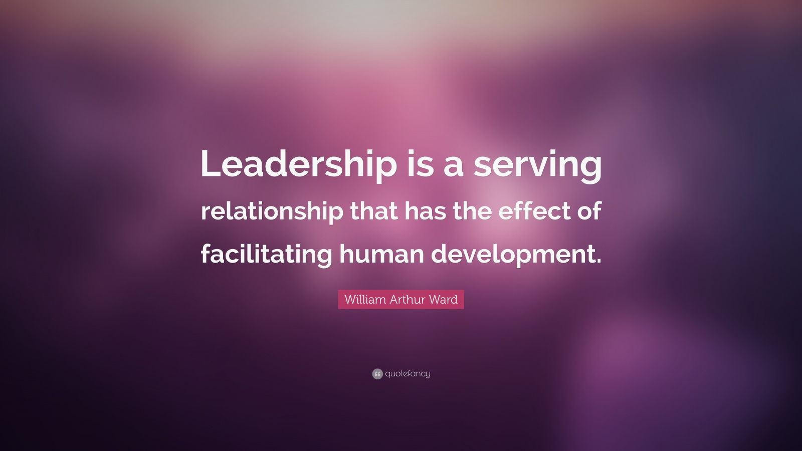 "William Arthur Ward Quote: ""Leadership is a serving relationship that has the effect of facilitating human development."""
