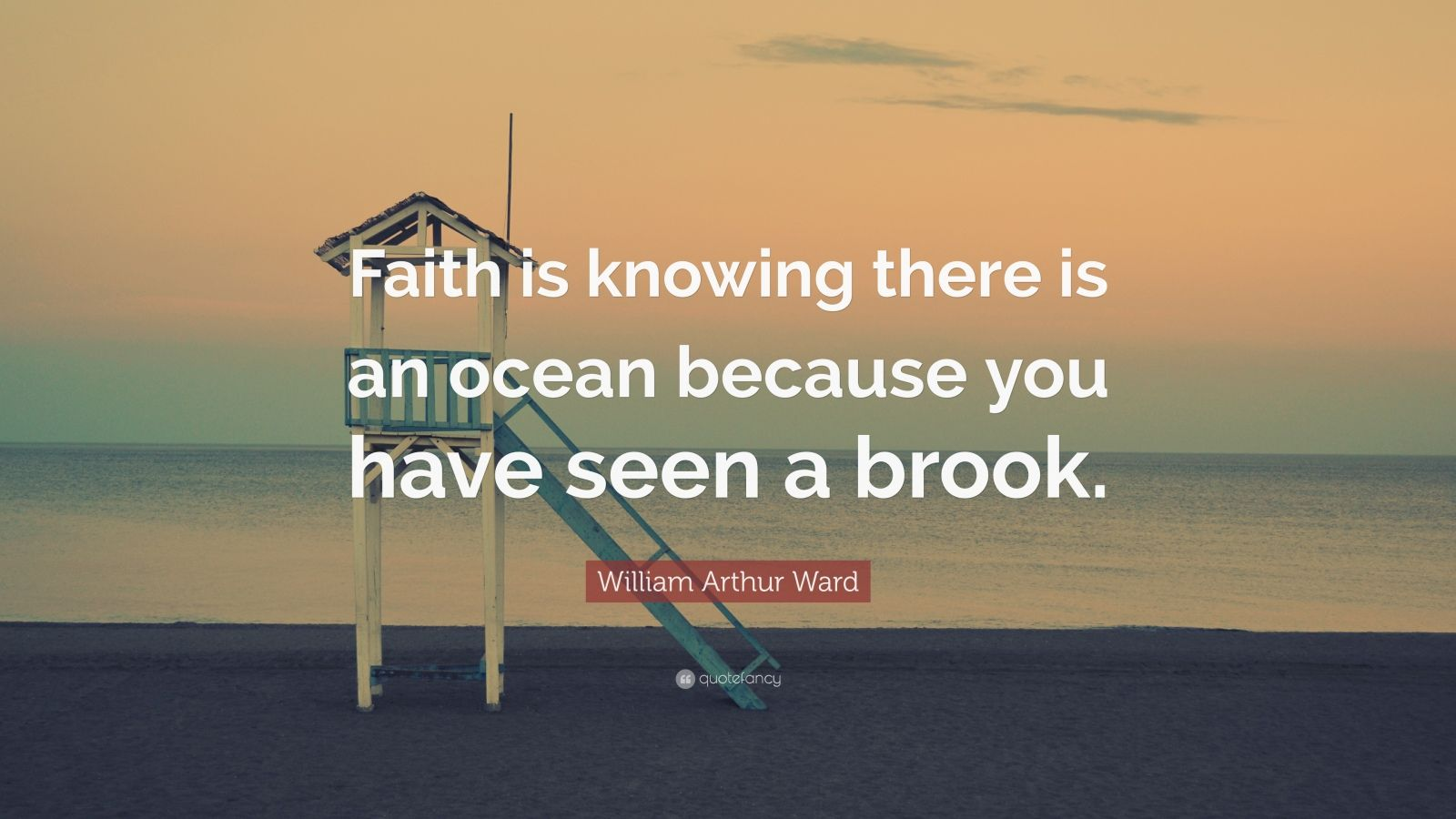 "William Arthur Ward Quote: ""Faith is knowing there is an ocean because you have seen a brook."""