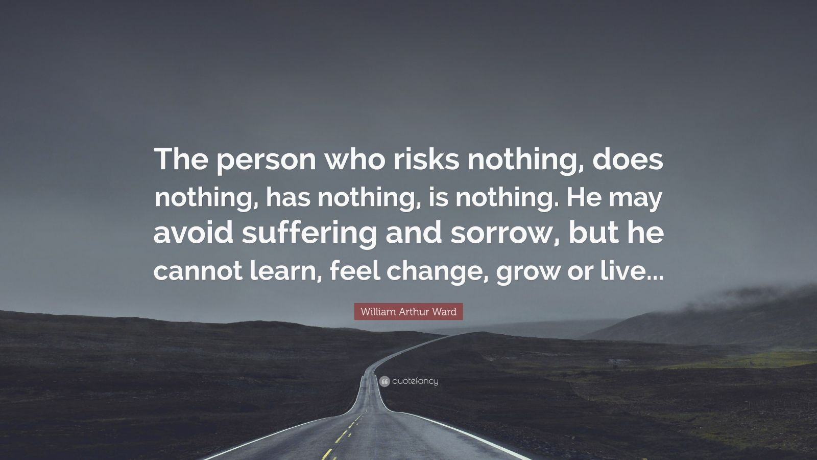 "William Arthur Ward Quote: ""The person who risks nothing, does nothing, has nothing, is nothing. He may avoid suffering and sorrow, but he cannot learn, feel change, grow or live..."""