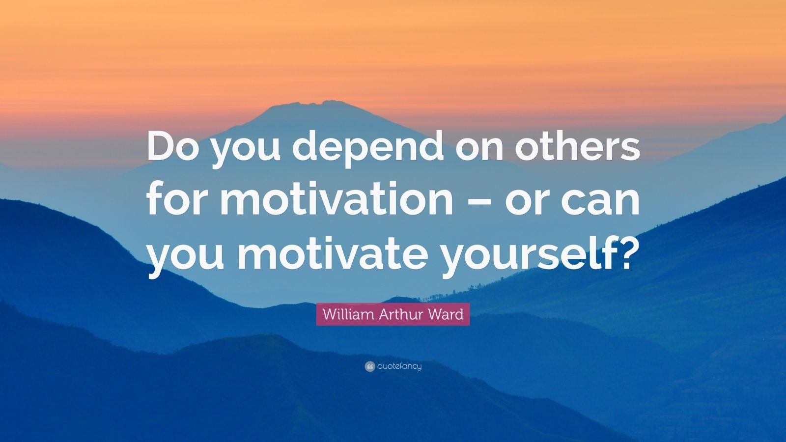 "William Arthur Ward Quote: ""Do you depend on others for motivation – or can you motivate yourself?"""