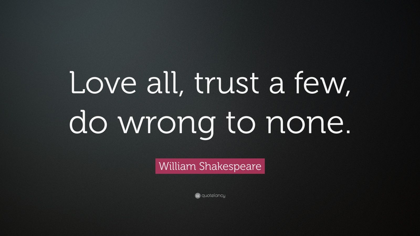 """William Shakespeare Quote """"love All, Trust A Few, Do. Quotes About Strength And Faith In Hard Times. Quotes Of Strength After Death. Humor In Uniform Quotes. Smile Quotes Sad. Life Quotes Helping Others. Quotes About Strength Spanish. Bible Quotes Gay. Marriage Quotes Ravi Zacharias"""