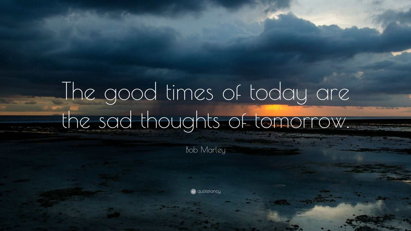 """Bob Marley Quote: """"The good times of today are the sad thoughts of tomorrow."""""""