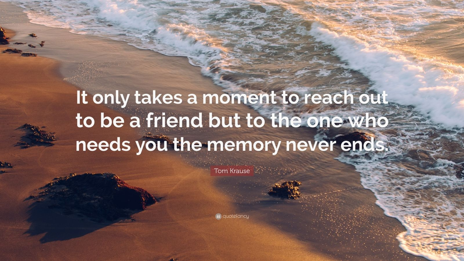 "Tom Krause Quote: ""It only takes a moment to reach out to be a friend but to the one who needs you the memory never ends."""