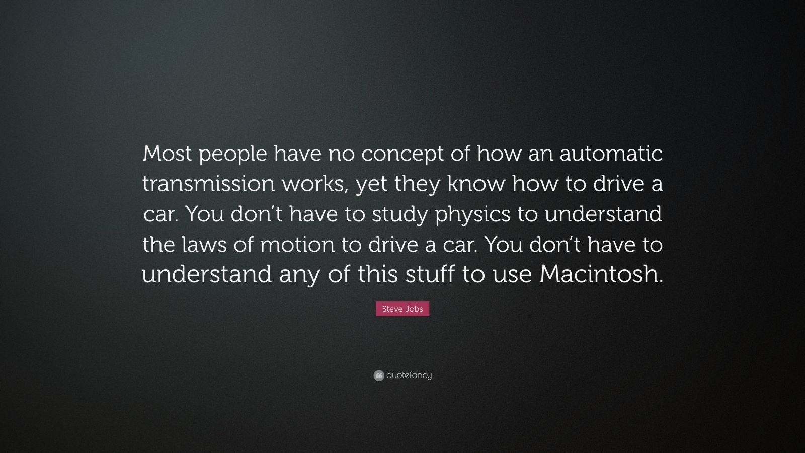 "Steve Jobs Quote: ""Most people have no concept of how an automatic transmission works, yet they know how to drive a car. You don't have to study physics to understand the laws of motion to drive a car. You don't have to understand any of this stuff to use Macintosh."""