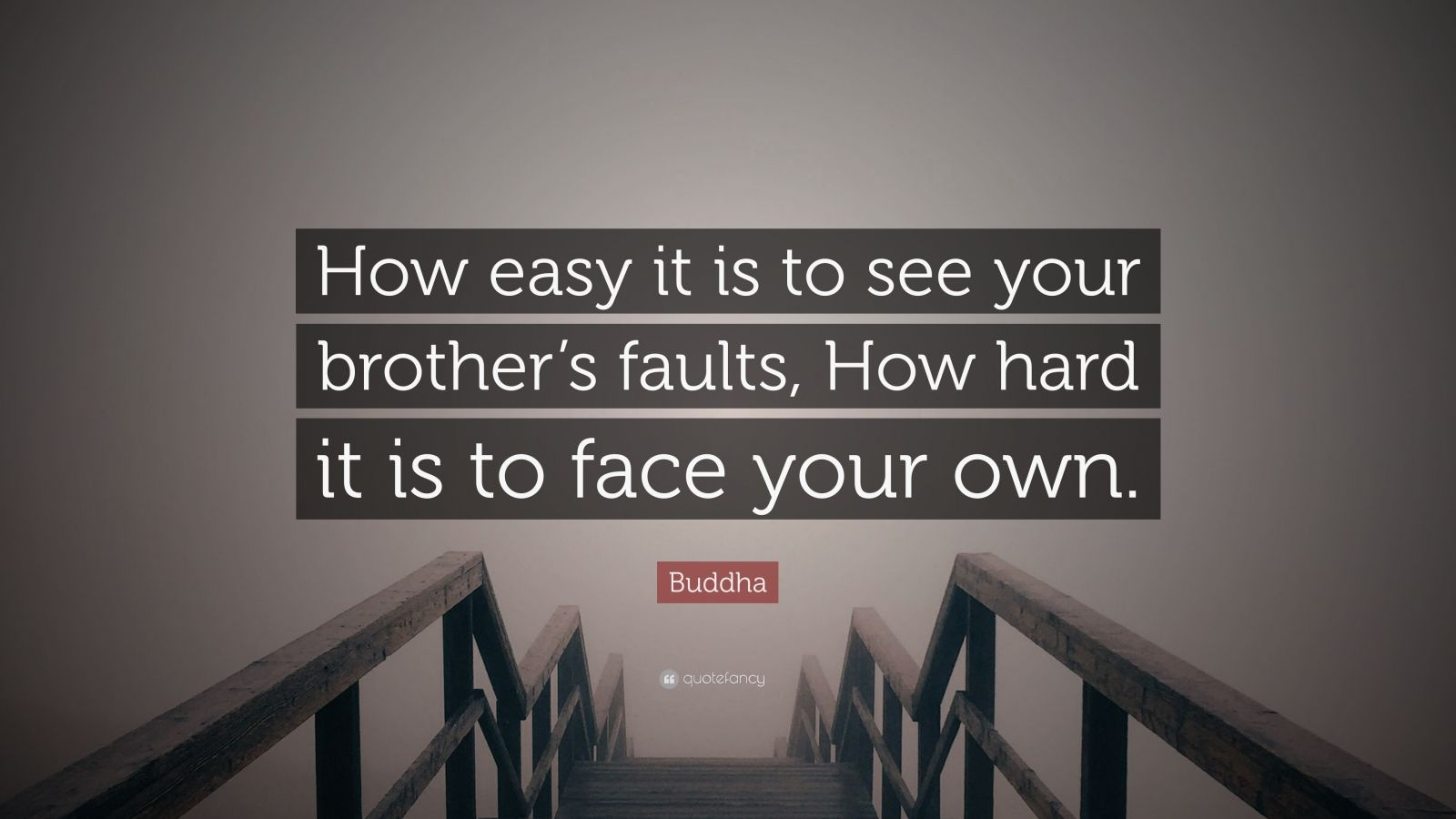 """Buddha Quote: """"How easy it is to see your brother's faults, How hard it is to face your own."""""""