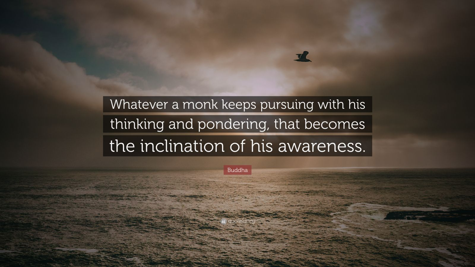 "Buddha Quote: ""Whatever a monk keeps pursuing with his thinking and pondering, that becomes the inclination of his awareness."""
