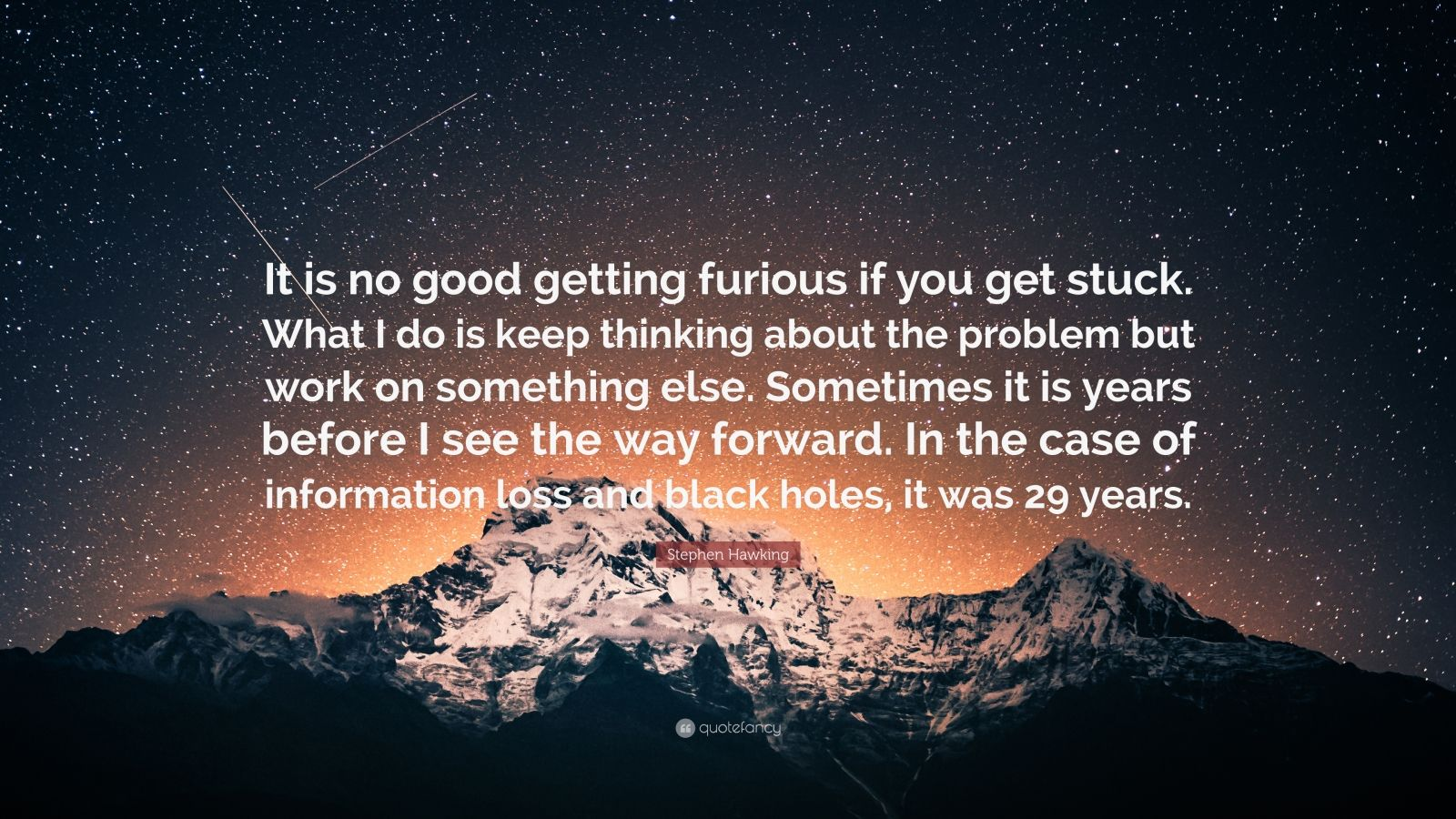 """Stephen Hawking Quote: """"It is no good getting furious if you get stuck. What I do is keep thinking about the problem but work on something else. Sometimes it is years before I see the way forward. In the case of information loss and black holes, it was 29 years."""""""