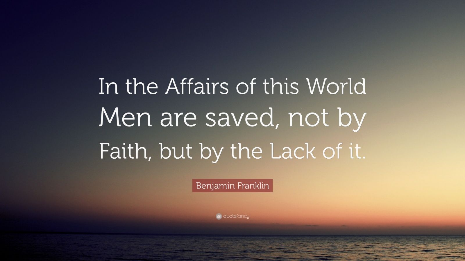 """Benjamin Franklin Quote: """"In the Affairs of this World Men are saved, not by Faith, but by the Lack of it."""""""