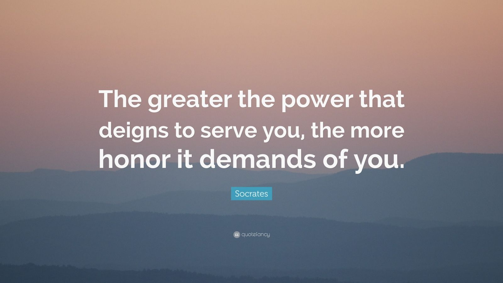 """Socrates Quote: """"The greater the power that deigns to serve you, the more honor it demands of you."""""""