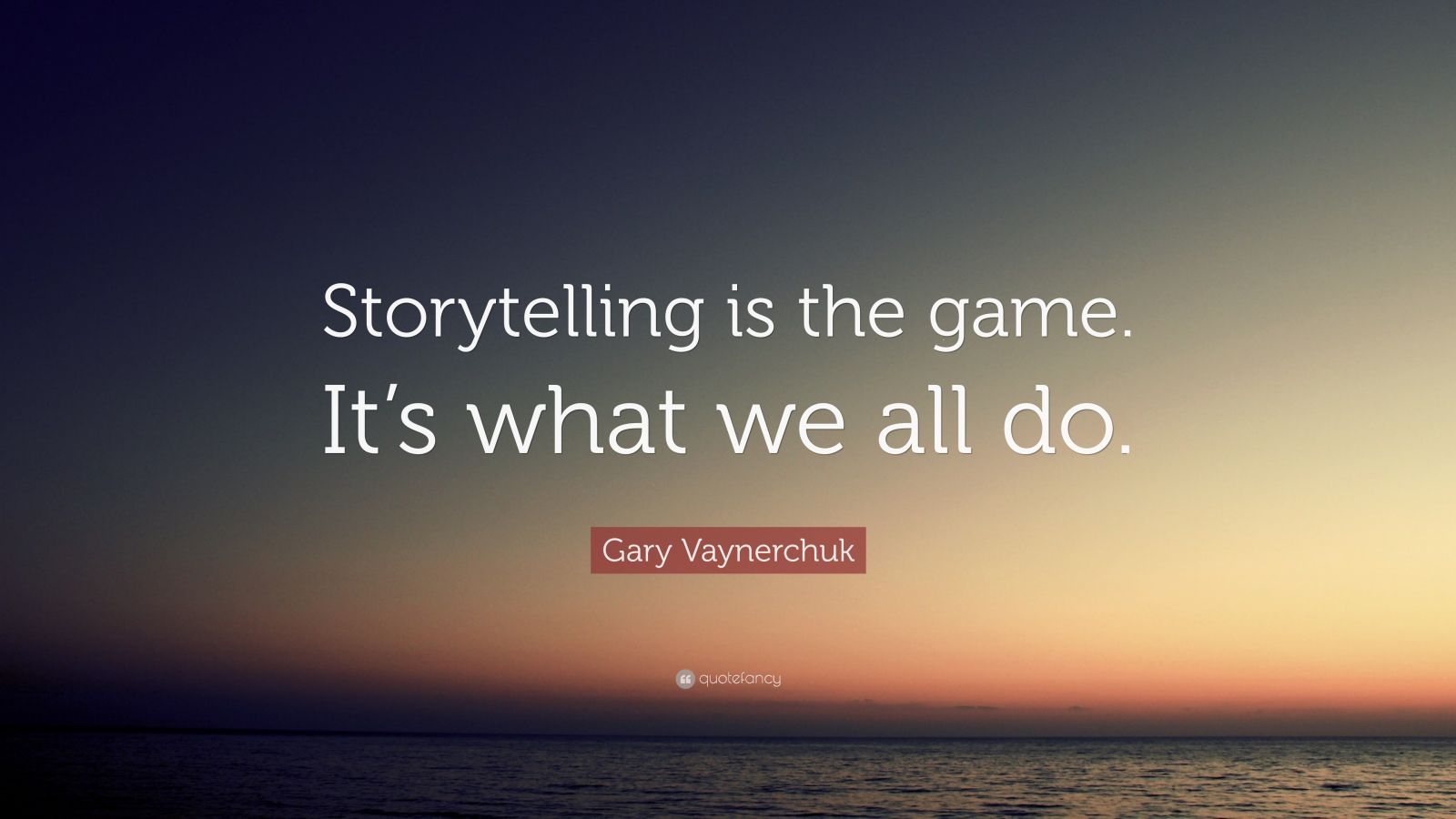 "Gary Vaynerchuk Quote: ""Storytelling is the game. It's what we all do."""