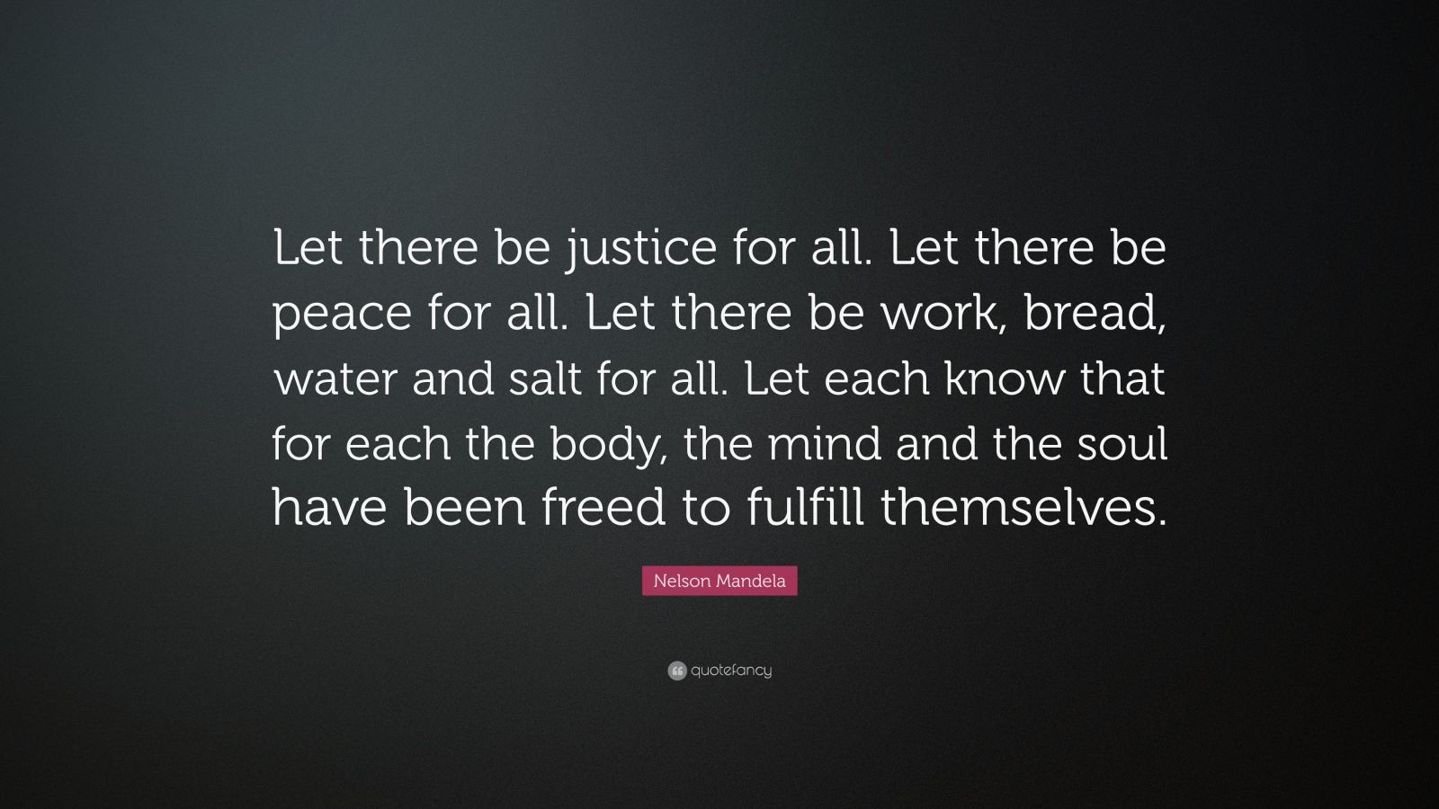 "Nelson Mandela Quote: ""Let there be justice for all. Let there be peace for all. Let there be work, bread, water and salt for all. Let each know that for each the body, the mind and the soul have been freed to fulfill themselves."""