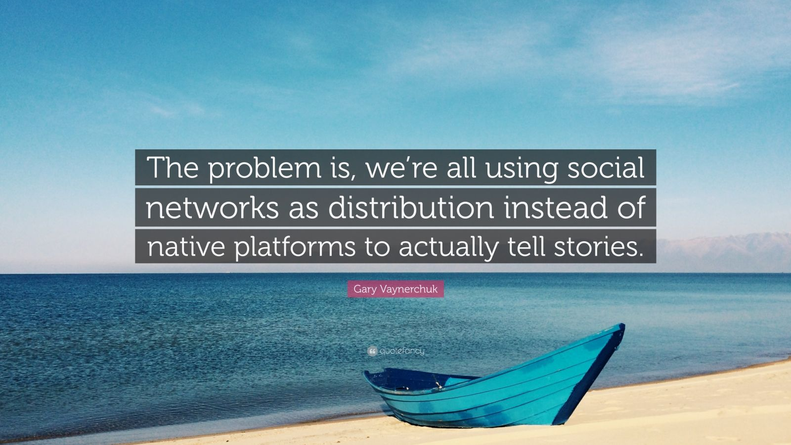"Gary Vaynerchuk Quote: ""The problem is, we're all using social networks as distribution instead of native platforms to actually tell stories."""