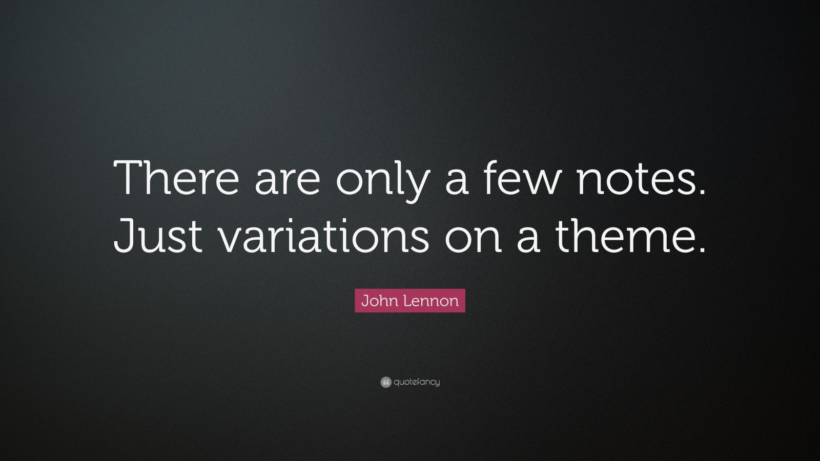 "John Lennon Quote: ""There are only a few notes. Just variations on a theme."""