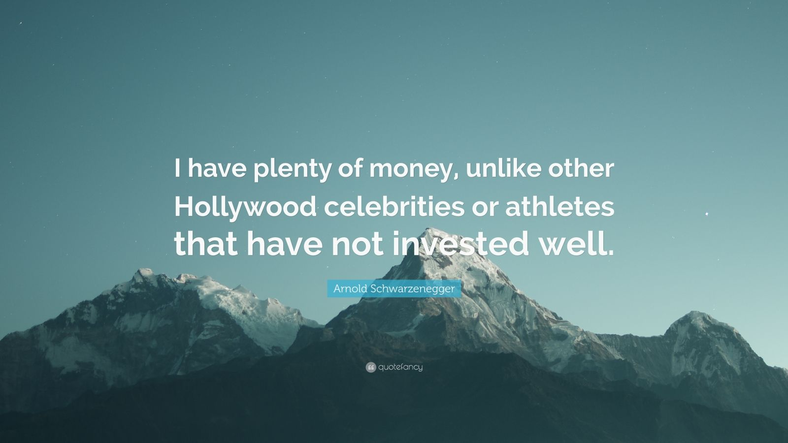 """Arnold Schwarzenegger Quote: """"I have plenty of money, unlike other Hollywood celebrities or athletes that have not invested well."""""""