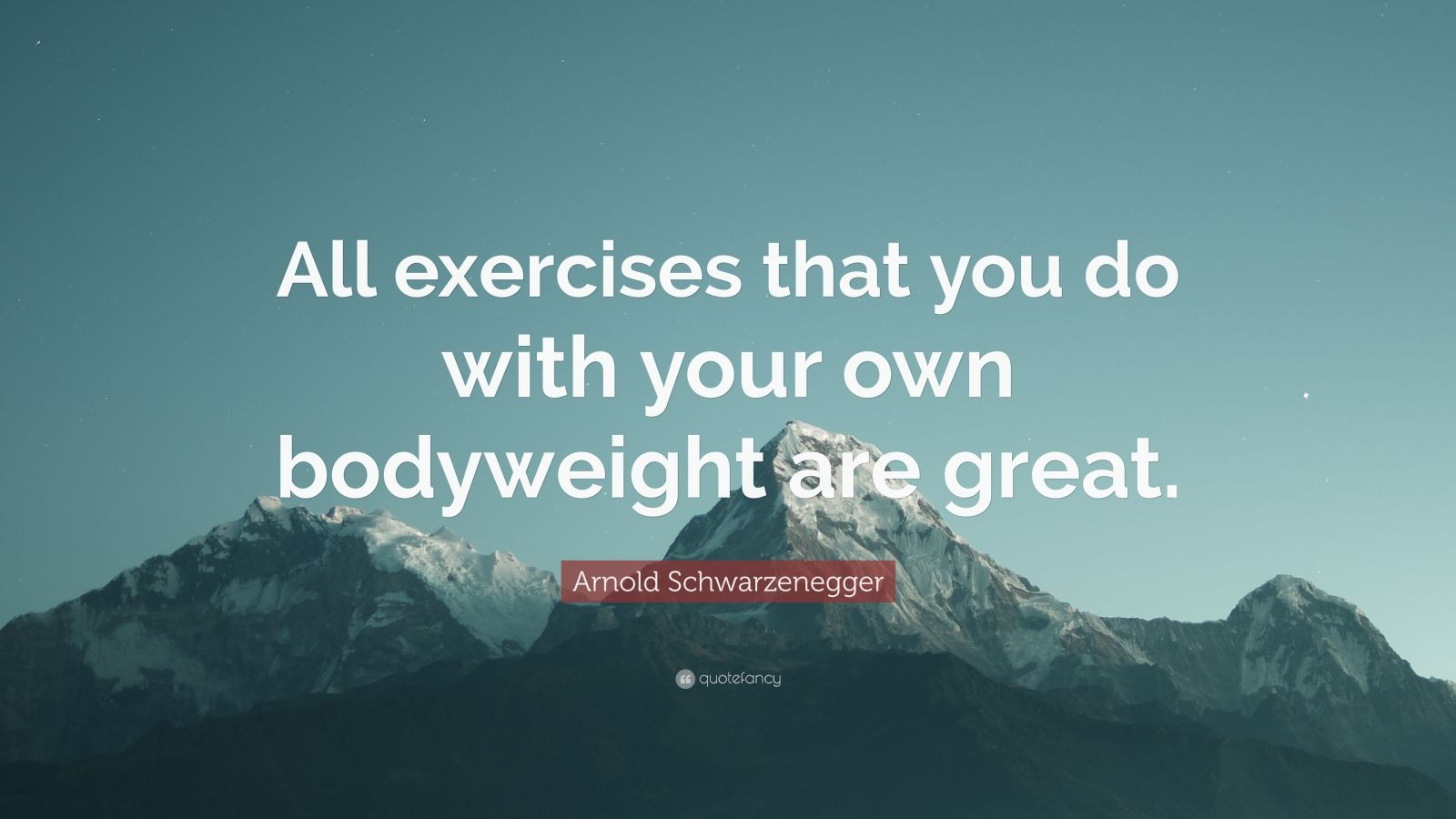 "Arnold Schwarzenegger Quote: ""All exercises that you do with your own bodyweight are great."""