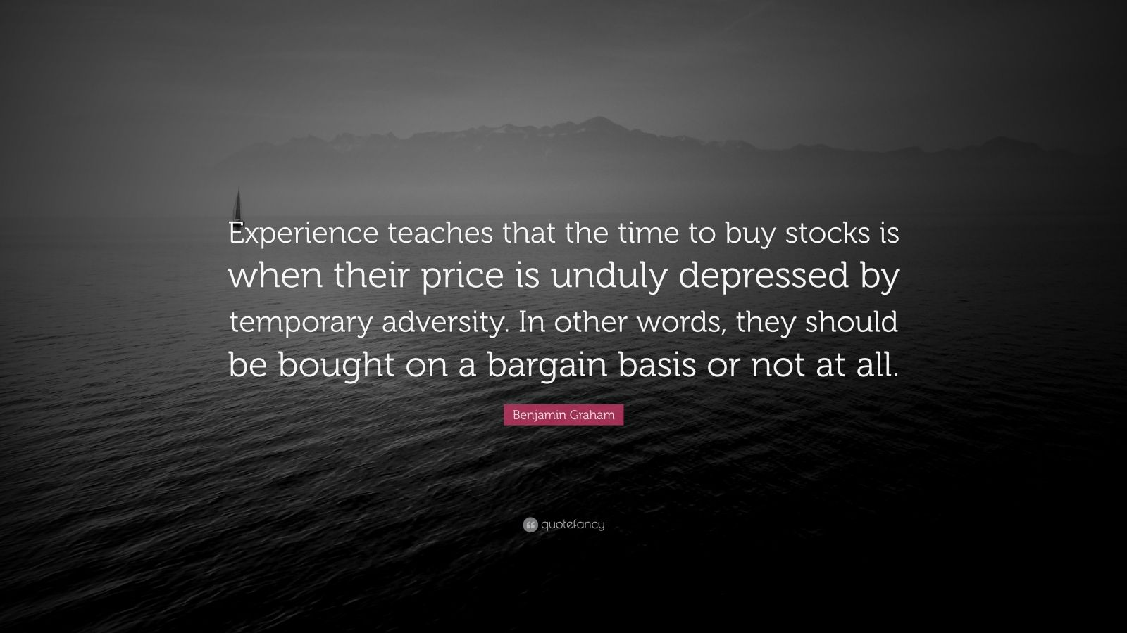 """Benjamin Graham Quote: """"Experience teaches that the time to buy stocks is when their price is unduly depressed by temporary adversity. In other words, they should be bought on a bargain basis or not at all."""""""