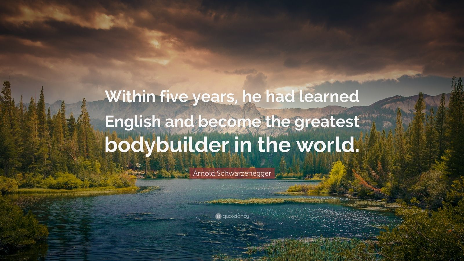"""Arnold Schwarzenegger Quote: """"Within five years, he had learned English and become the greatest bodybuilder in the world."""""""