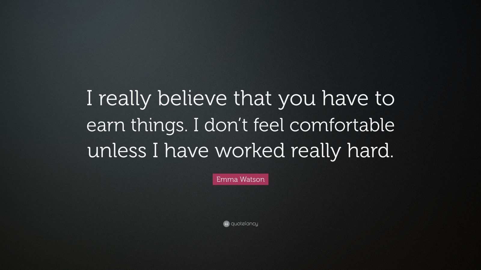 """Emma Watson Quote: """"I really believe that you have to earn things. I don't feel comfortable unless I have worked really hard."""""""