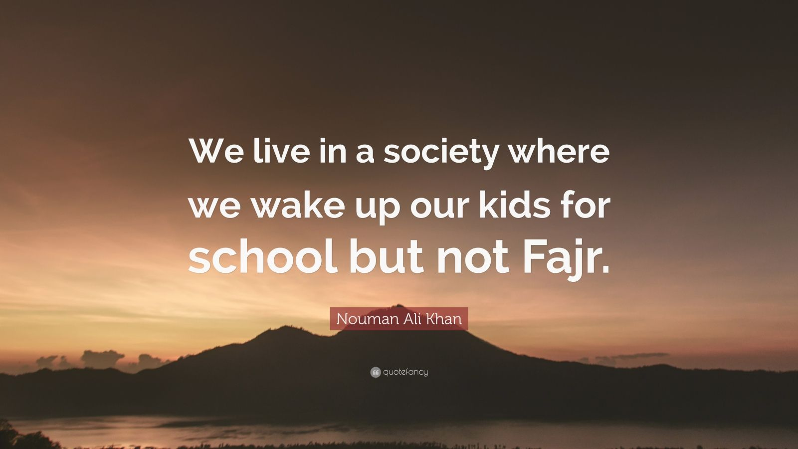 "Nouman Ali Khan Quote: ""We live in a society where we wake up our kids for school but not Fajr."""