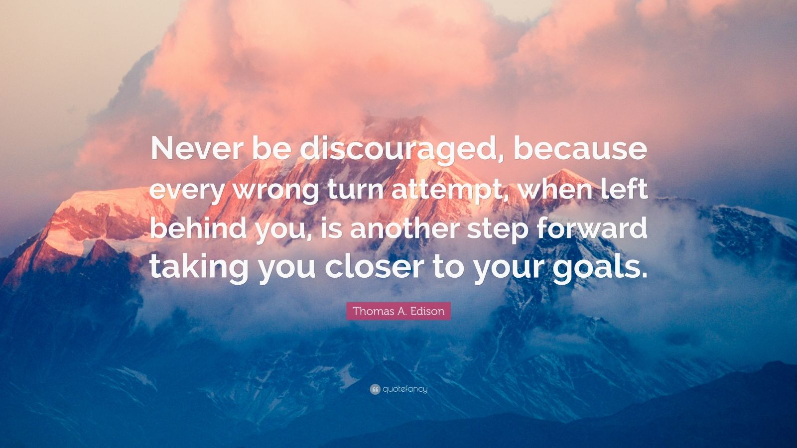 "Thomas A. Edison Quote: ""Never be discouraged, because every wrong turn attempt, when left behind you, is another step forward taking you closer to your goals."""